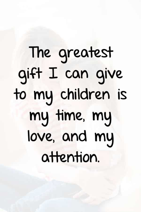 The greatest gift I can give to my children is my time, my love, and my attention.
