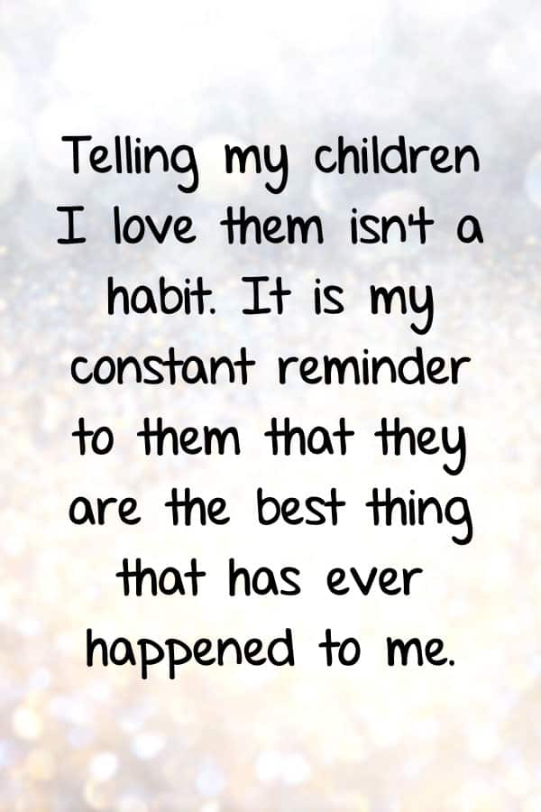 Telling my children I love them isn't a habit. It is my constant reminder to them that they are the best thing that has ever happened to me.